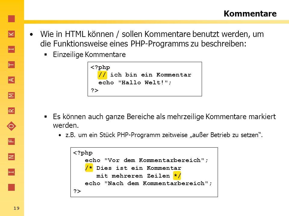 I N F O R M A T I K 19 Kommentare Wie in HTML können / sollen Kommentare benutzt werden, um die Funktionsweise eines PHP-Programms zu beschreiben: Ein