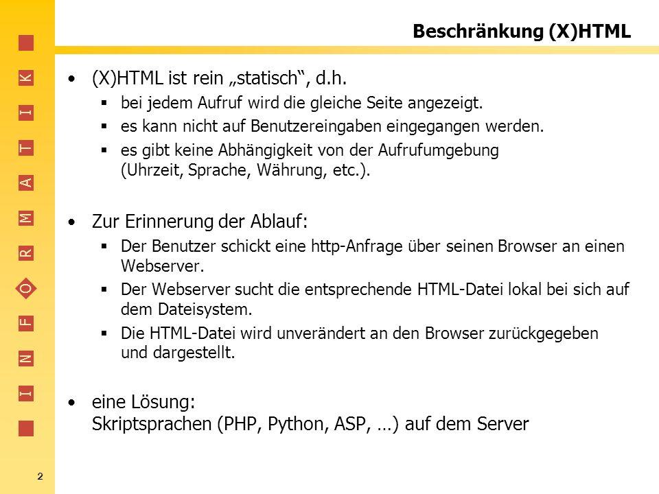 I N F O R M A T I K 2 Beschränkung (X)HTML (X)HTML ist rein statisch, d.h. bei jedem Aufruf wird die gleiche Seite angezeigt. es kann nicht auf Benutz