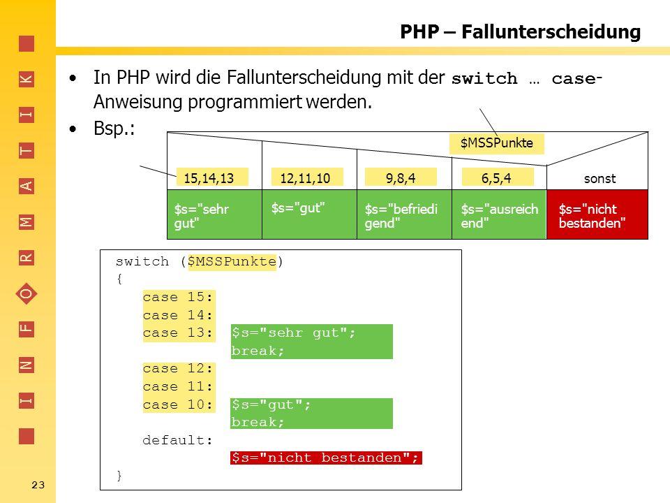 I N F O R M A T I K 23 PHP – Fallunterscheidung In PHP wird die Fallunterscheidung mit der switch … case - Anweisung programmiert werden. Bsp.: switch