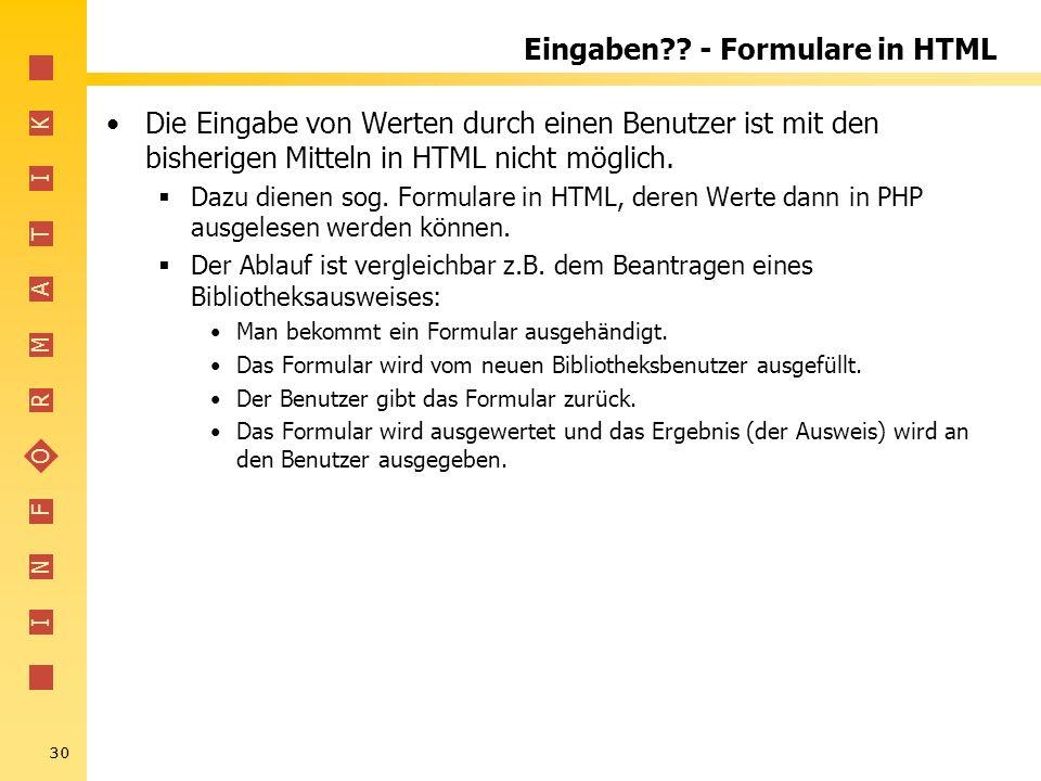 I N F O R M A T I K 30 Eingaben?? - Formulare in HTML Die Eingabe von Werten durch einen Benutzer ist mit den bisherigen Mitteln in HTML nicht möglich