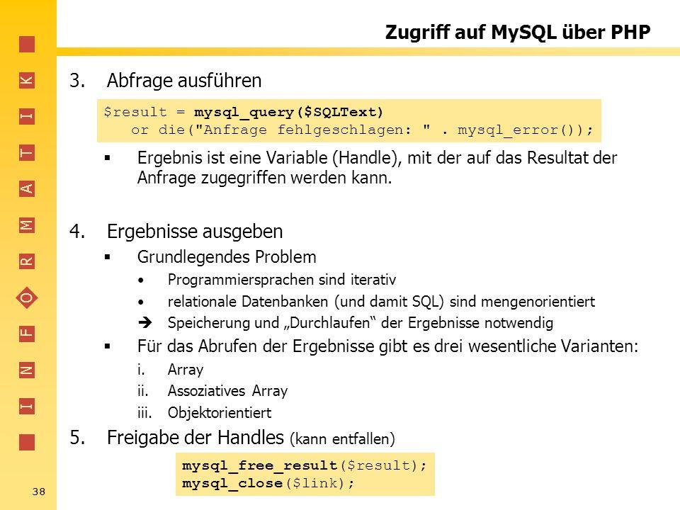 I N F O R M A T I K 38 Zugriff auf MySQL über PHP 3.Abfrage ausführen Ergebnis ist eine Variable (Handle), mit der auf das Resultat der Anfrage zugegr