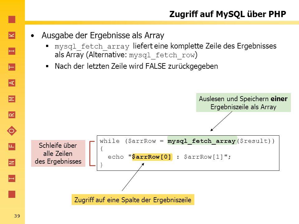I N F O R M A T I K 39 Zugriff auf eine Spalte der Ergebniszeile Auslesen und Speichern einer Ergebniszeile als Array Zugriff auf MySQL über PHP Ausga