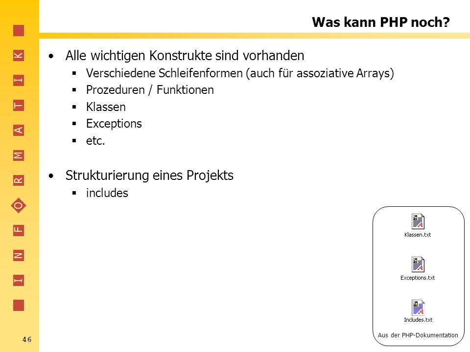 I N F O R M A T I K 46 Was kann PHP noch? Alle wichtigen Konstrukte sind vorhanden Verschiedene Schleifenformen (auch für assoziative Arrays) Prozedur