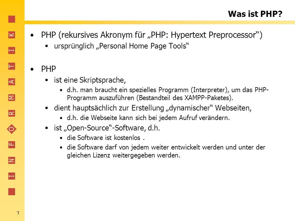 I N F O R M A T I K 7 Was ist PHP? PHP (rekursives Akronym für PHP: Hypertext Preprocessor) ursprünglich Personal Home Page Tools PHP ist eine Skripts