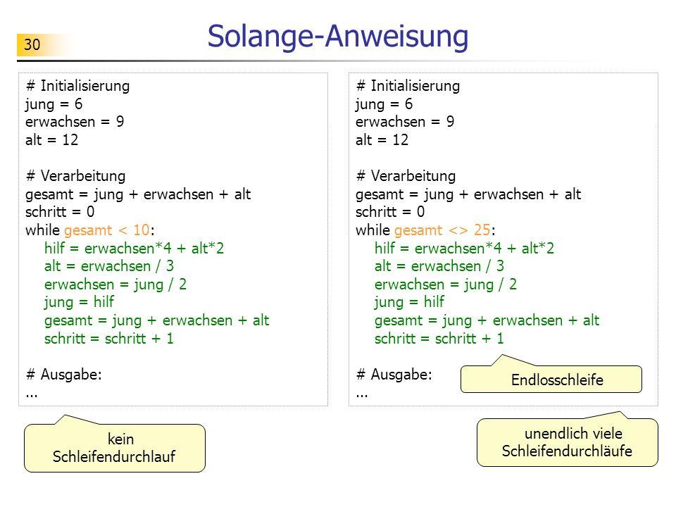 30 Solange-Anweisung # Initialisierung jung = 6 erwachsen = 9 alt = 12 # Verarbeitung gesamt = jung + erwachsen + alt schritt = 0 while gesamt < 10: h