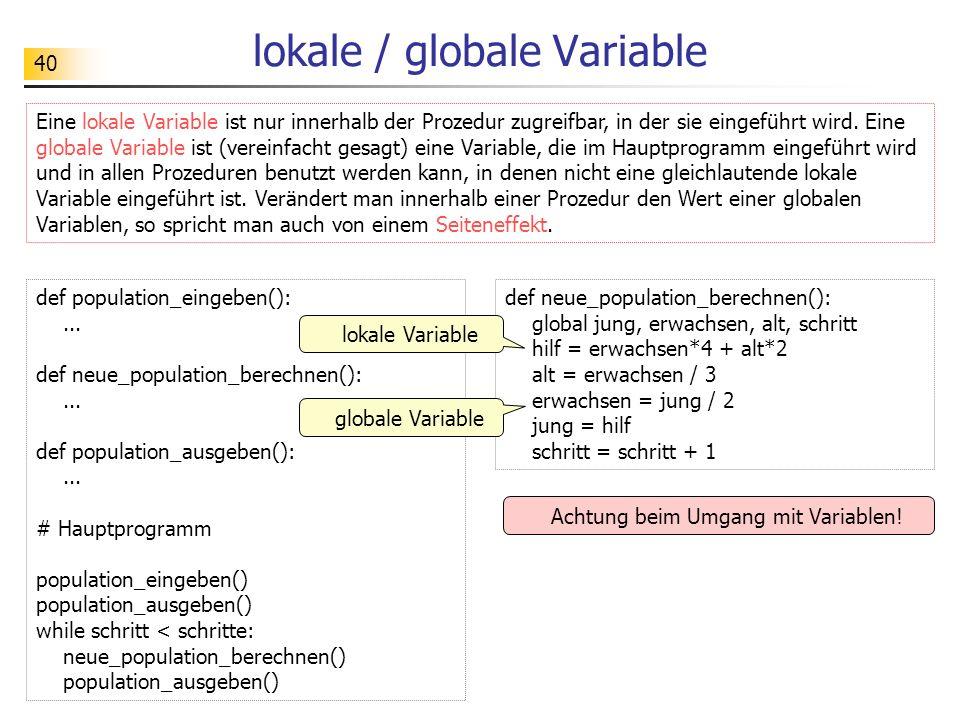 40 lokale / globale Variable Eine lokale Variable ist nur innerhalb der Prozedur zugreifbar, in der sie eingeführt wird. Eine globale Variable ist (ve