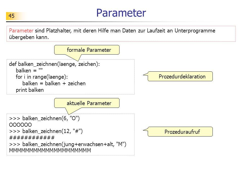 45 Parameter Parameter sind Platzhalter, mit deren Hilfe man Daten zur Laufzeit an Unterprogramme übergeben kann. Prozeduraufruf def balken_zeichnen(l