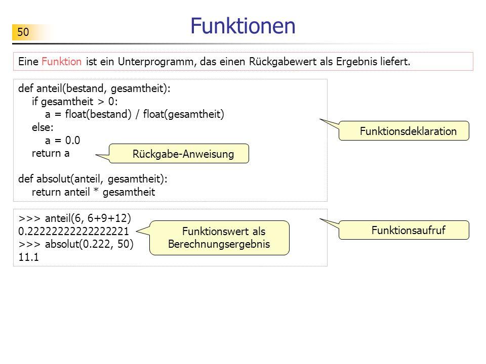 50 Funktionen Eine Funktion ist ein Unterprogramm, das einen Rückgabewert als Ergebnis liefert. def anteil(bestand, gesamtheit): if gesamtheit > 0: a
