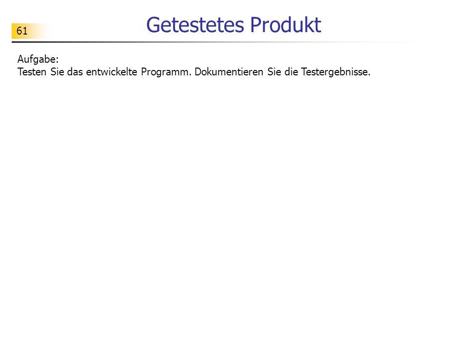 61 Getestetes Produkt Aufgabe: Testen Sie das entwickelte Programm. Dokumentieren Sie die Testergebnisse.