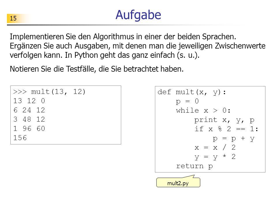 15 Aufgabe Implementieren Sie den Algorithmus in einer der beiden Sprachen. Ergänzen Sie auch Ausgaben, mit denen man die jeweiligen Zwischenwerte ver
