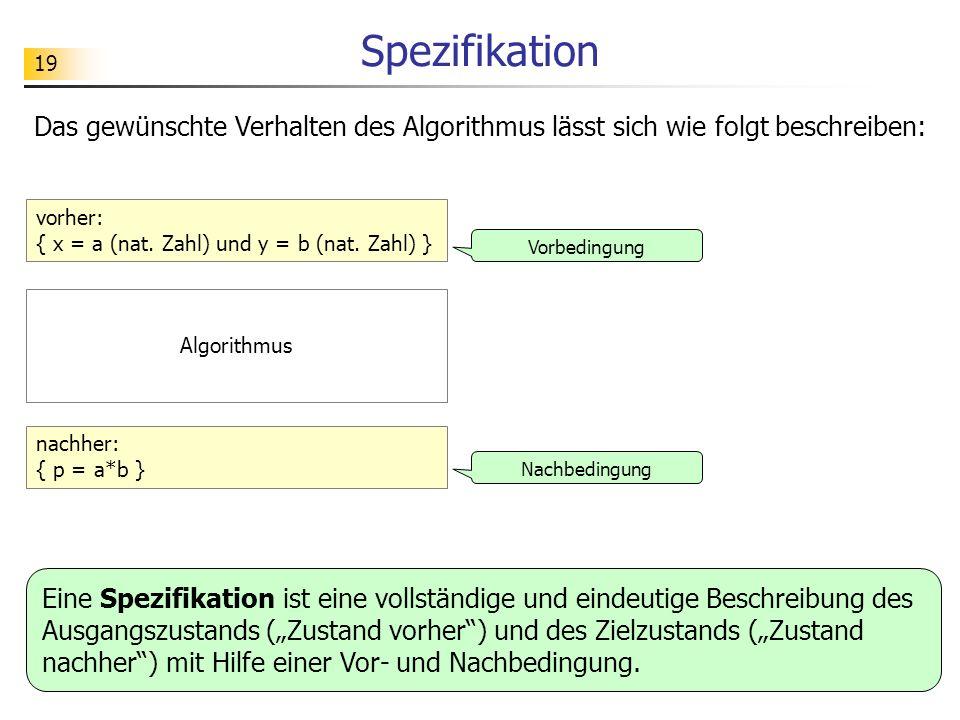 19 Spezifikation Das gewünschte Verhalten des Algorithmus lässt sich wie folgt beschreiben: vorher: { x = a (nat. Zahl) und y = b (nat. Zahl) } nachhe