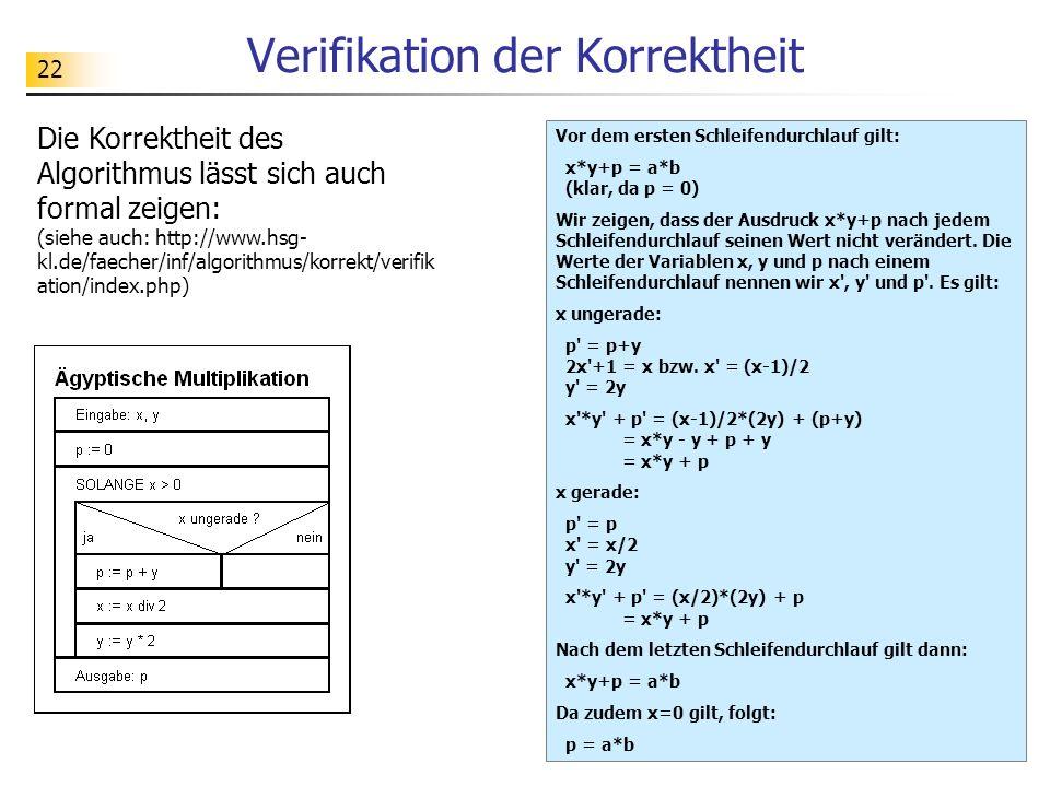 22 Verifikation der Korrektheit Vor dem ersten Schleifendurchlauf gilt: x*y+p = a*b (klar, da p = 0) Wir zeigen, dass der Ausdruck x*y+p nach jedem Sc