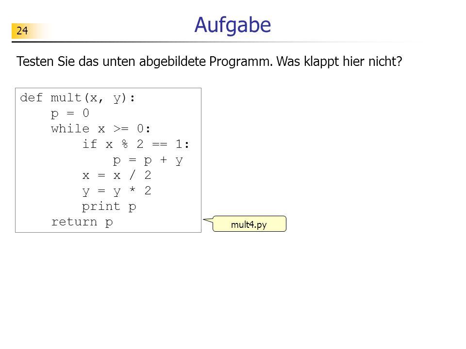 24 Aufgabe Testen Sie das unten abgebildete Programm. Was klappt hier nicht? def mult(x, y): p = 0 while x >= 0: if x % 2 == 1: p = p + y x = x / 2 y
