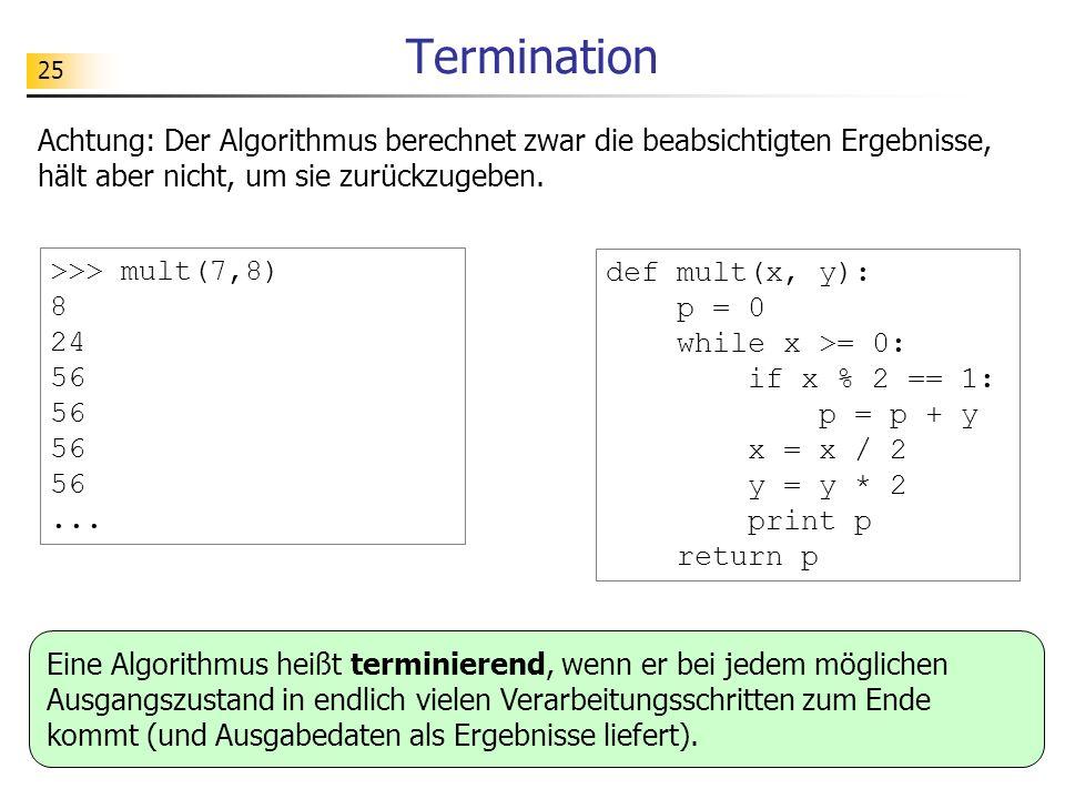 25 Termination Achtung: Der Algorithmus berechnet zwar die beabsichtigten Ergebnisse, hält aber nicht, um sie zurückzugeben. def mult(x, y): p = 0 whi