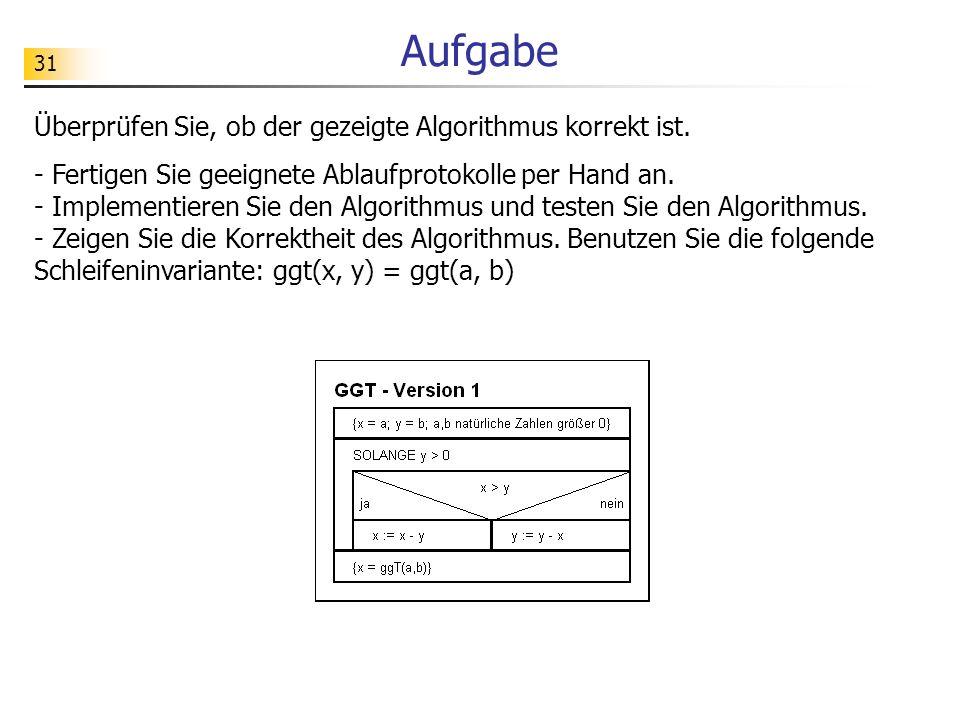 31 Aufgabe Überprüfen Sie, ob der gezeigte Algorithmus korrekt ist. - Fertigen Sie geeignete Ablaufprotokolle per Hand an. - Implementieren Sie den Al
