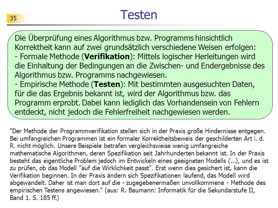 35 Testen Die Überprüfung eines Algorithmus bzw. Programms hinsichtlich Korrektheit kann auf zwei grundsätzlich verschiedene Weisen erfolgen: - Formal