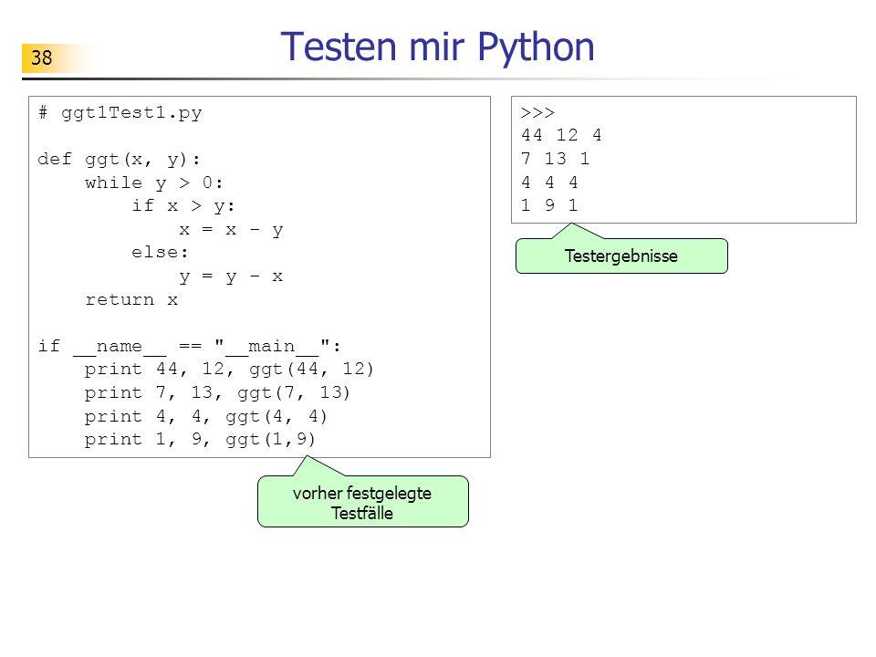 38 Testen mir Python >>> 44 12 4 7 13 1 4 4 4 1 9 1 # ggt1Test1.py def ggt(x, y): while y > 0: if x > y: x = x - y else: y = y - x return x if __name_