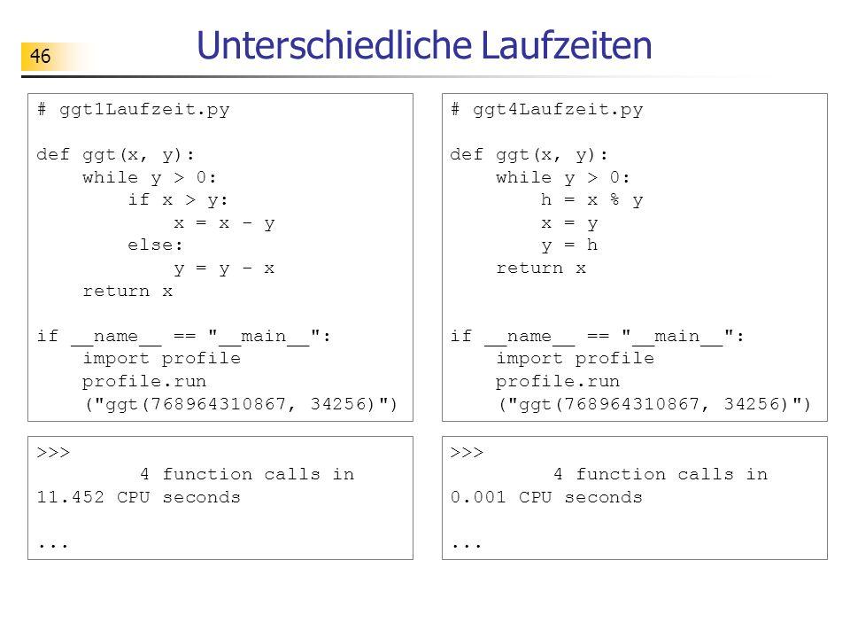 46 Unterschiedliche Laufzeiten >>> 4 function calls in 11.452 CPU seconds... # ggt1Laufzeit.py def ggt(x, y): while y > 0: if x > y: x = x - y else: y