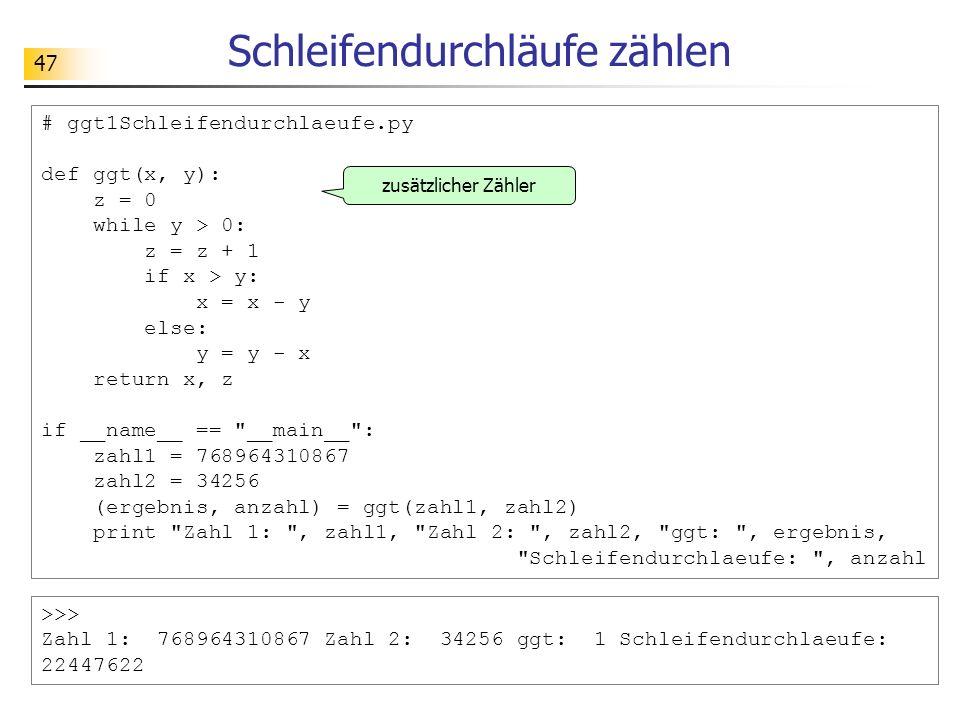 47 Schleifendurchläufe zählen >>> Zahl 1: 768964310867 Zahl 2: 34256 ggt: 1 Schleifendurchlaeufe: 22447622 # ggt1Schleifendurchlaeufe.py def ggt(x, y)