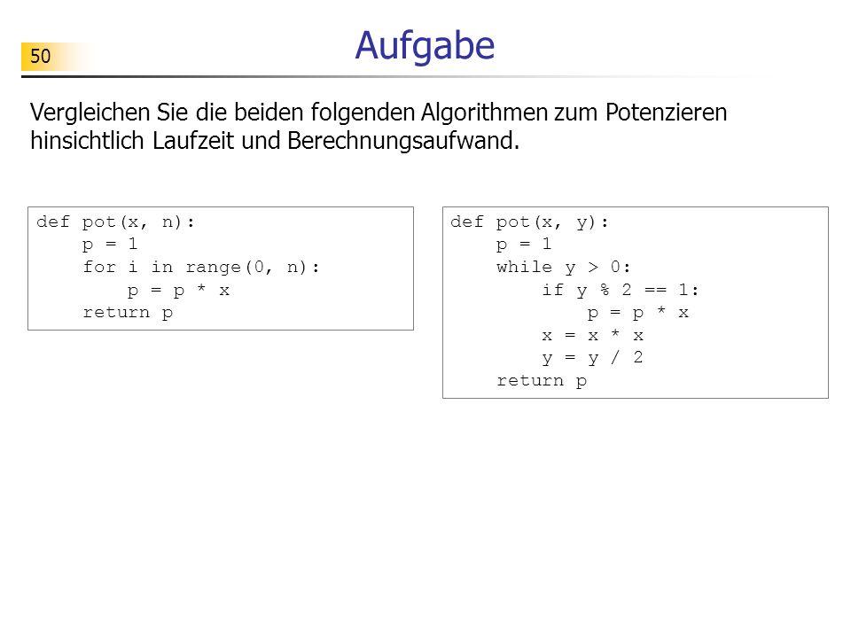 50 Aufgabe Vergleichen Sie die beiden folgenden Algorithmen zum Potenzieren hinsichtlich Laufzeit und Berechnungsaufwand. def pot(x, n): p = 1 for i i