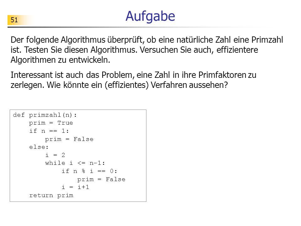 51 Aufgabe Der folgende Algorithmus überprüft, ob eine natürliche Zahl eine Primzahl ist. Testen Sie diesen Algorithmus. Versuchen Sie auch, effizient