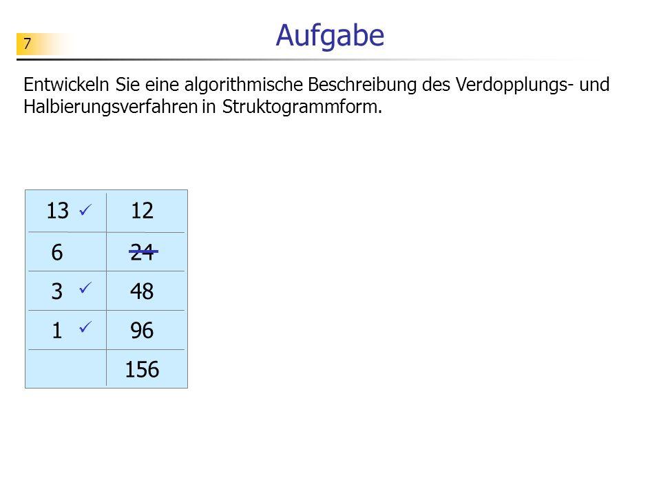 7 Aufgabe Entwickeln Sie eine algorithmische Beschreibung des Verdopplungs- und Halbierungsverfahren in Struktogrammform. 13 6 3 1 12 24 48 96 156