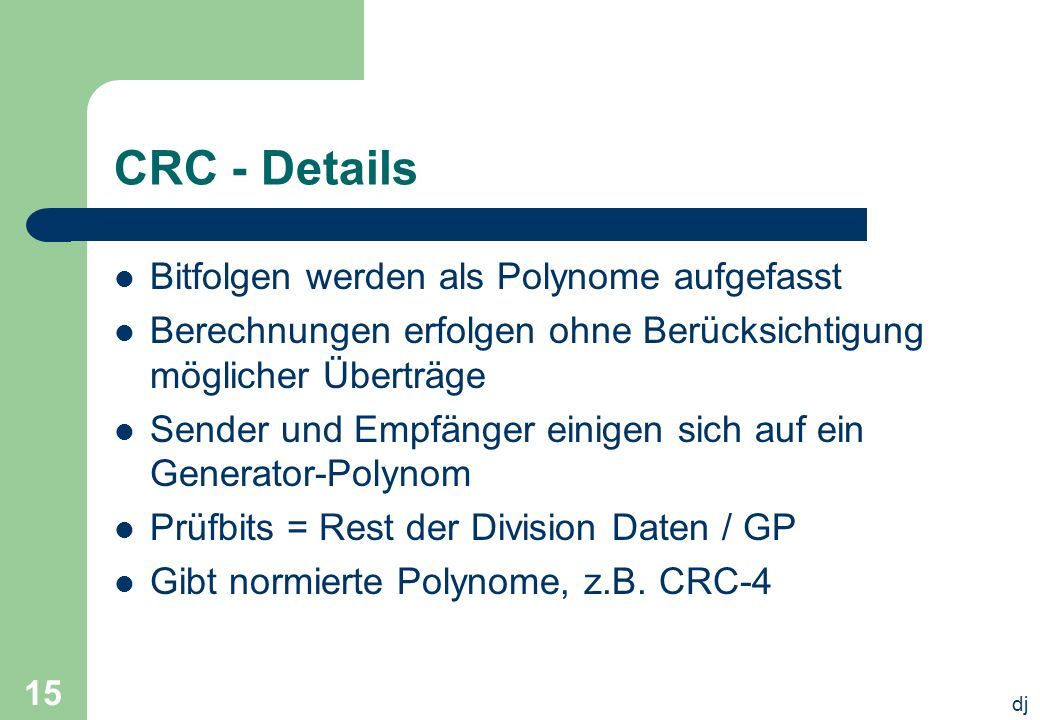 dj 15 CRC - Details Bitfolgen werden als Polynome aufgefasst Berechnungen erfolgen ohne Berücksichtigung möglicher Überträge Sender und Empfänger eini