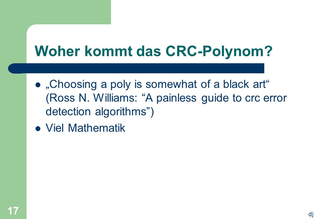 dj 17 Woher kommt das CRC-Polynom? Choosing a poly is somewhat of a black art (Ross N. Williams: A painless guide to crc error detection algorithms) V
