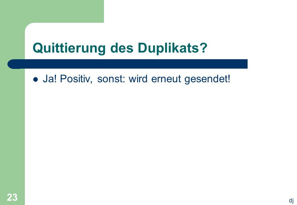 dj 23 Quittierung des Duplikats? Ja! Positiv, sonst: wird erneut gesendet!