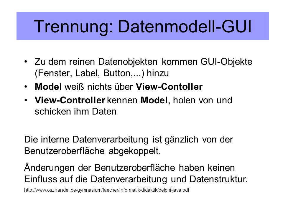 Trennung: Datenmodell-GUI Zu dem reinen Datenobjekten kommen GUI-Objekte (Fenster, Label, Button,...) hinzu Model weiß nichts über View-Contoller View-Controller kennen Model, holen von und schicken ihm Daten Die interne Datenverarbeitung ist gänzlich von der Benutzeroberfläche abgekoppelt.