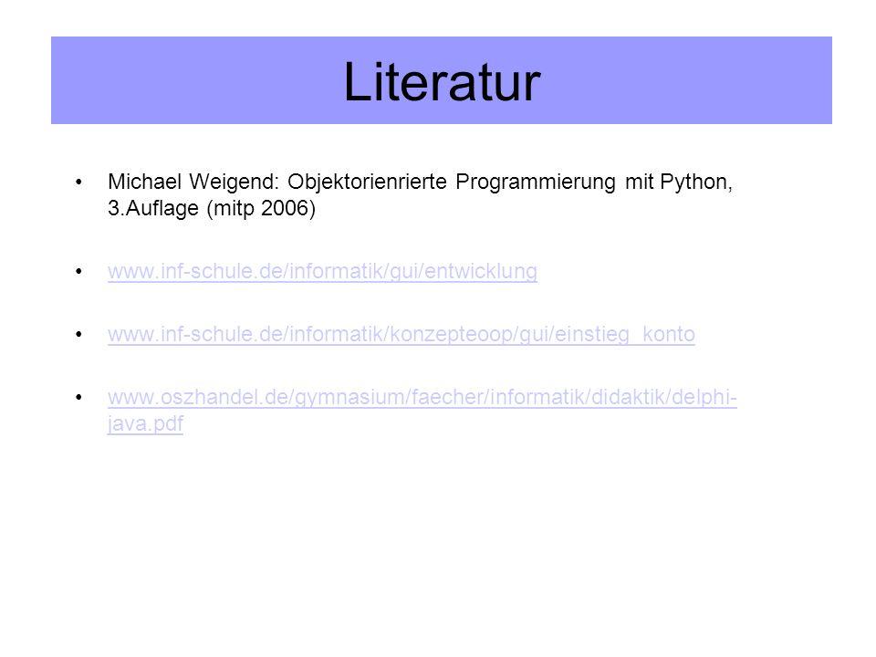 Michael Weigend: Objektorienrierte Programmierung mit Python, 3.Auflage (mitp 2006) www.inf-schule.de/informatik/gui/entwicklung www.inf-schule.de/informatik/konzepteoop/gui/einstieg_konto www.oszhandel.de/gymnasium/faecher/informatik/didaktik/delphi- java.pdfwww.oszhandel.de/gymnasium/faecher/informatik/didaktik/delphi- java.pdf