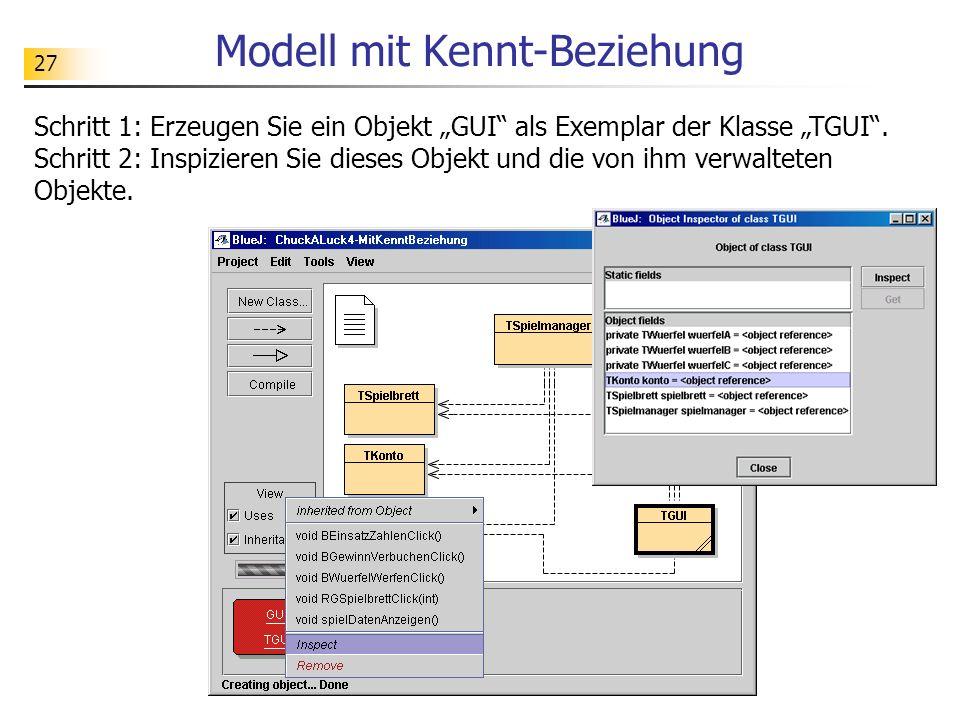 27 Modell mit Kennt-Beziehung Schritt 1: Erzeugen Sie ein Objekt GUI als Exemplar der Klasse TGUI. Schritt 2: Inspizieren Sie dieses Objekt und die vo