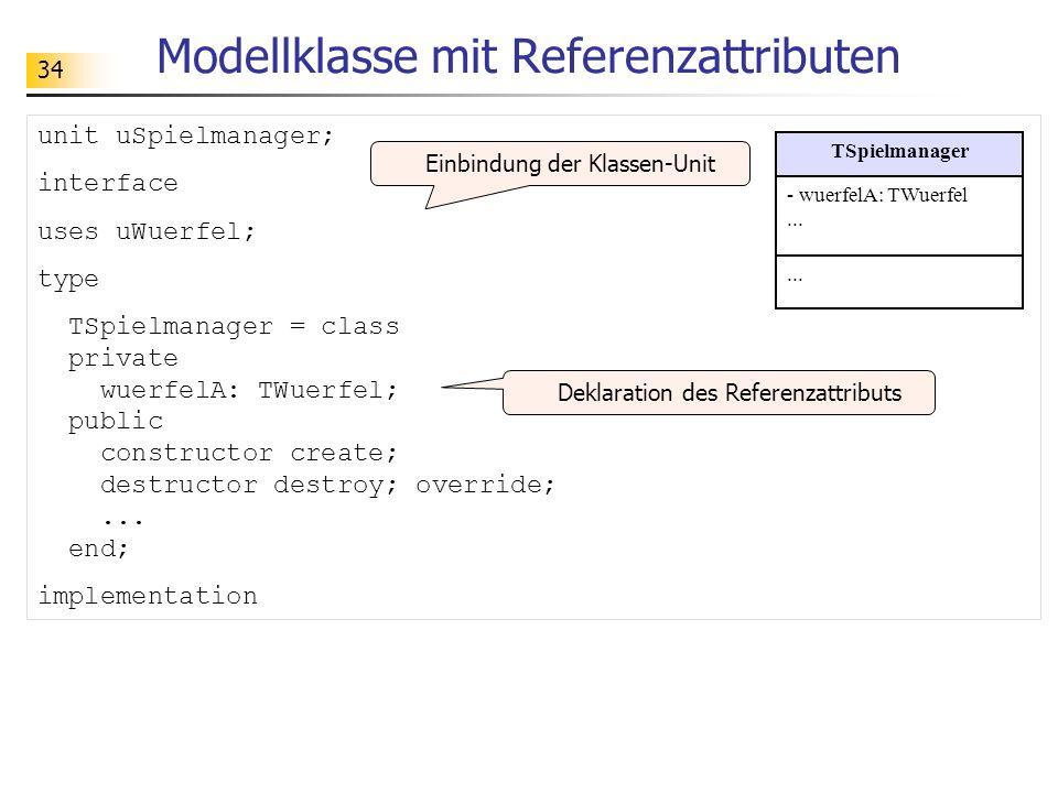 34 Modellklasse mit Referenzattributen unit uSpielmanager; interface uses uWuerfel; type TSpielmanager = class private wuerfelA: TWuerfel; public cons
