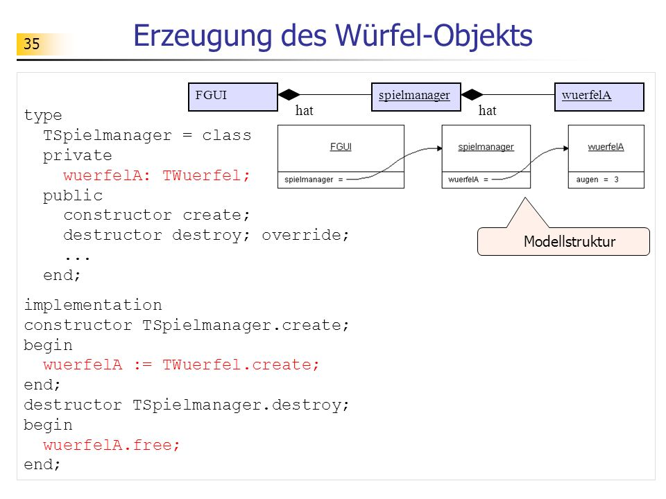 35 Erzeugung des Würfel-Objekts type TSpielmanager = class private wuerfelA: TWuerfel; public constructor create; destructor destroy; override;... end