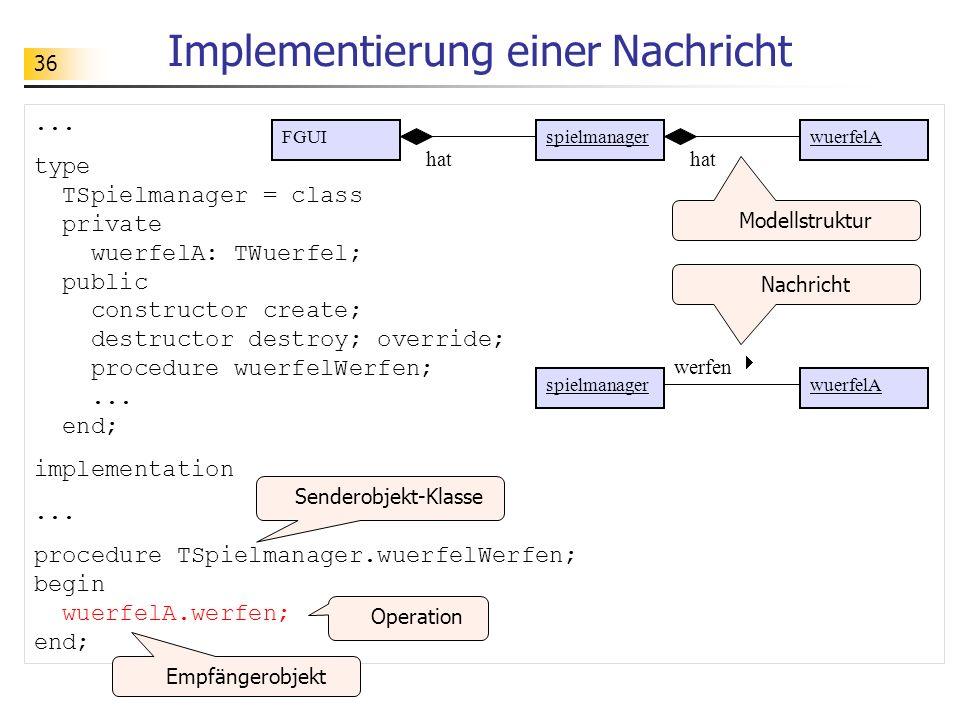 36 Implementierung einer Nachricht... type TSpielmanager = class private wuerfelA: TWuerfel; public constructor create; destructor destroy; override;