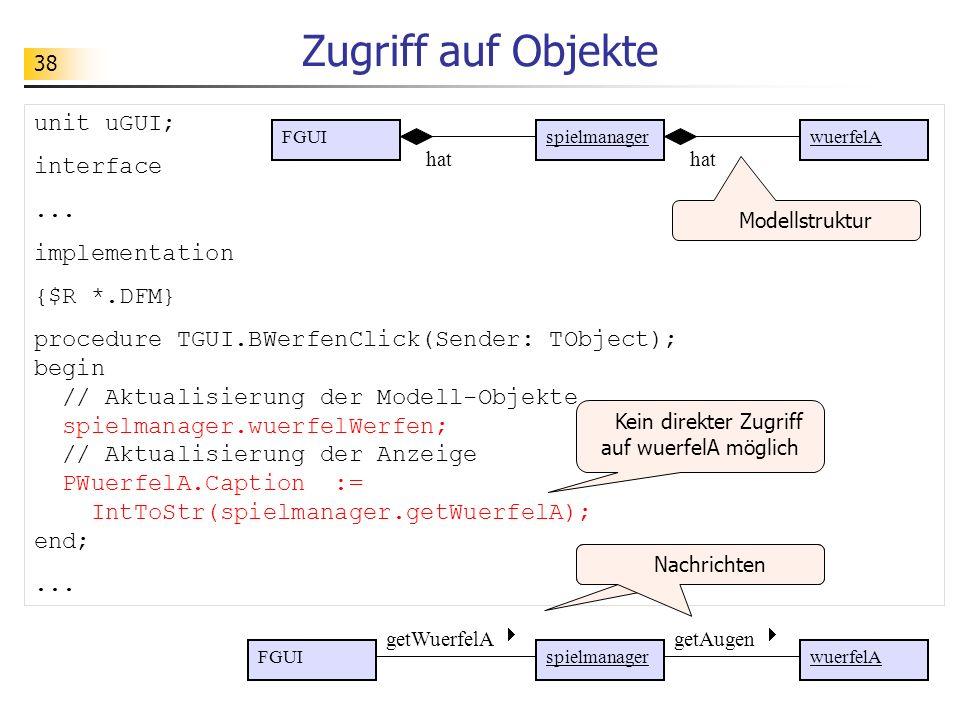 38 Zugriff auf Objekte unit uGUI; interface... implementation {$R *.DFM} procedure TGUI.BWerfenClick(Sender: TObject); begin // Aktualisierung der Mod