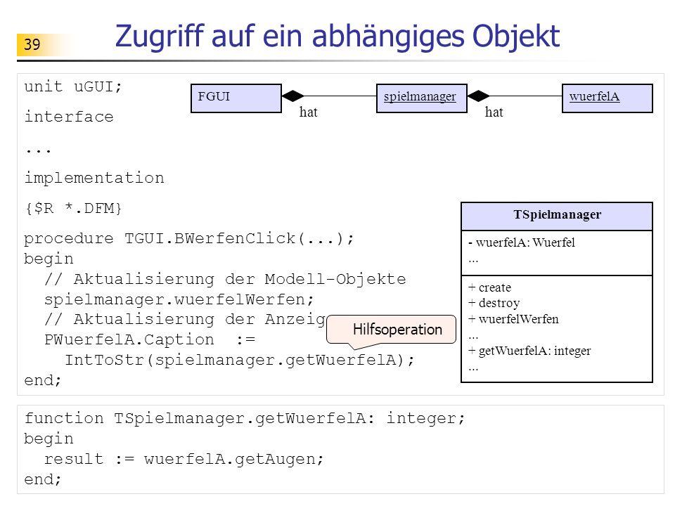 39 Zugriff auf ein abhängiges Objekt unit uGUI; interface... implementation {$R *.DFM} procedure TGUI.BWerfenClick(...); begin // Aktualisierung der M
