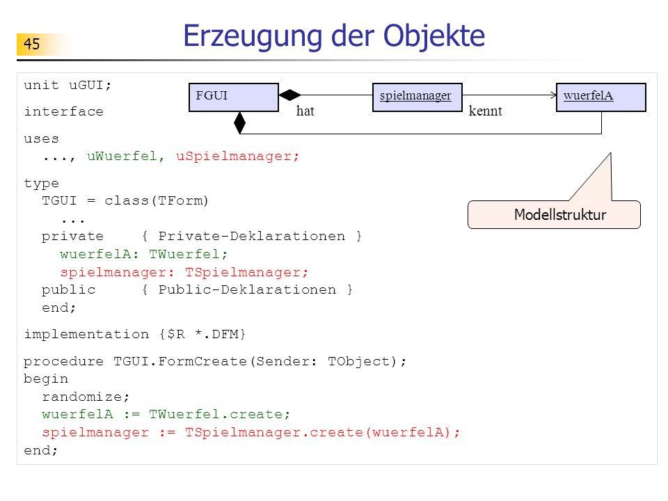 45 Erzeugung der Objekte unit uGUI; interface uses..., uWuerfel, uSpielmanager; type TGUI = class(TForm)... private { Private-Deklarationen } wuerfelA