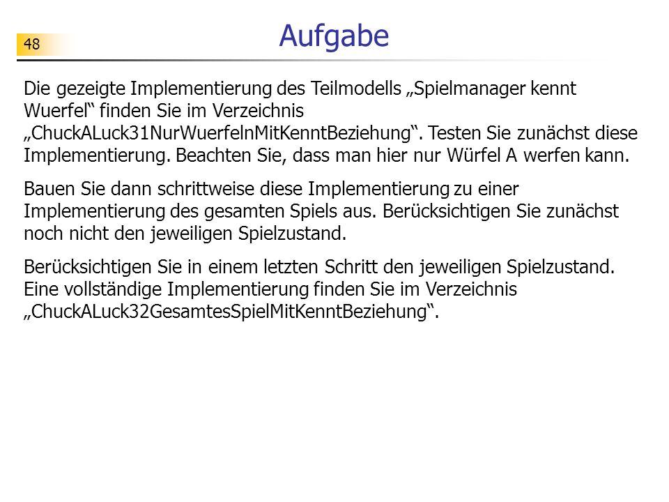 48 Aufgabe Die gezeigte Implementierung des Teilmodells Spielmanager kennt Wuerfel finden Sie im Verzeichnis ChuckALuck31NurWuerfelnMitKenntBeziehung.