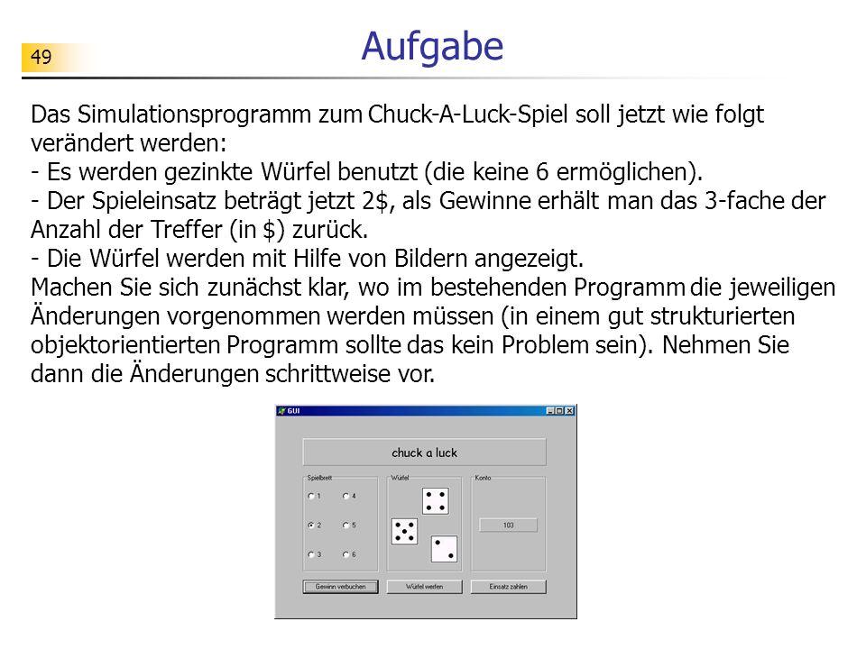 49 Aufgabe Das Simulationsprogramm zum Chuck-A-Luck-Spiel soll jetzt wie folgt verändert werden: - Es werden gezinkte Würfel benutzt (die keine 6 ermö