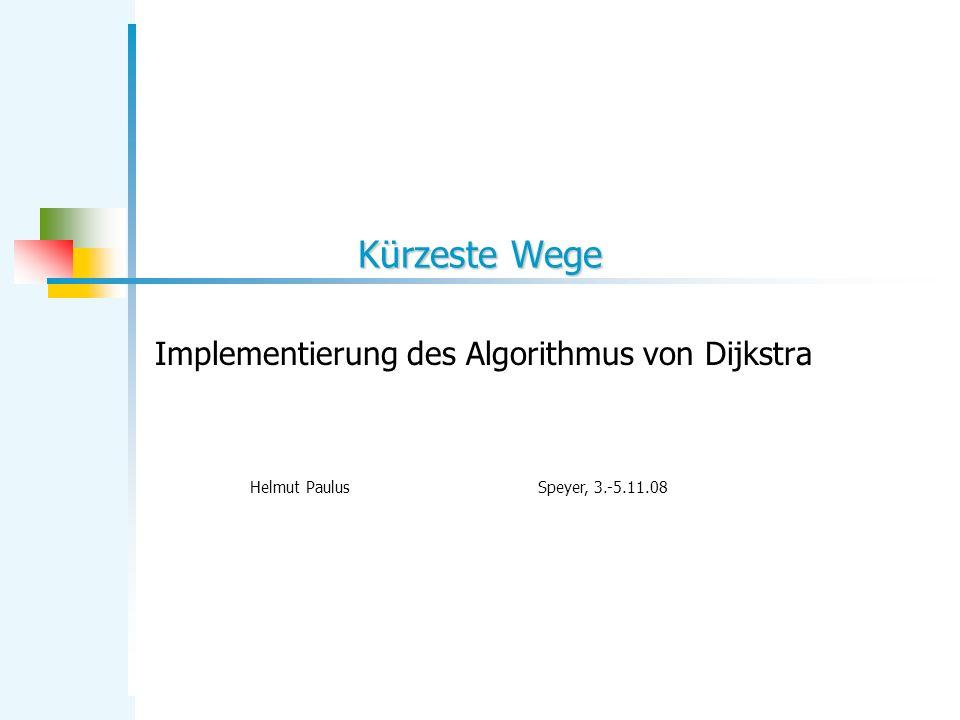 Kürzeste Wege Implementierung des Algorithmus von Dijkstra Helmut PaulusSpeyer, 3.-5.11.08