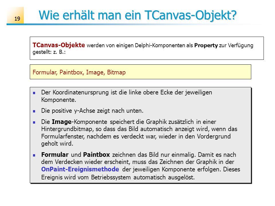 19 Wie erhält man ein TCanvas-Objekt? TCanvas-Objekte werden von einigen Delphi-Komponenten als Property zur Verfügung gestellt: z. B.: Formular, Pain