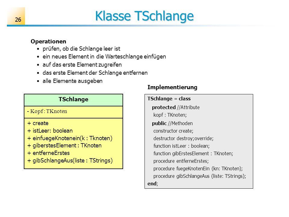 26 Klasse TSchlange TSchlange - Kopf : TKnoten + create + istLeer: boolean + einfuegeKnotenein(k : Tknoten) + giberstesElement : TKnoten + entferneErs
