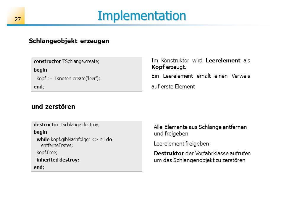 27 Implementation constructor TSchlange.create; begin kopf := TKnoten.create('leer'); end; Im Konstruktor wird Leerelement als Kopf erzeugt. Ein Leere