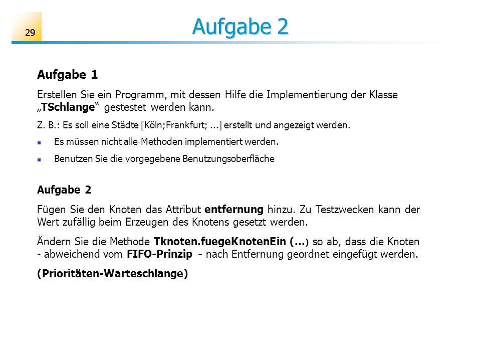 29 Aufgabe 2 Aufgabe 1 Erstellen Sie ein Programm, mit dessen Hilfe die Implementierung der KlasseTSchlange gestestet werden kann. Z. B.: Es soll eine