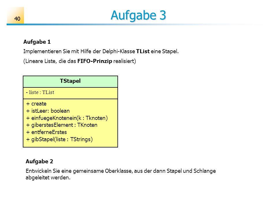 40 Aufgabe 3 Aufgabe 1 Implementieren Sie mit Hilfe der Delphi-Klasse TList eine Stapel. (Lineare Liste, die das FIFO-Prinzip realisiert) TStapel - li