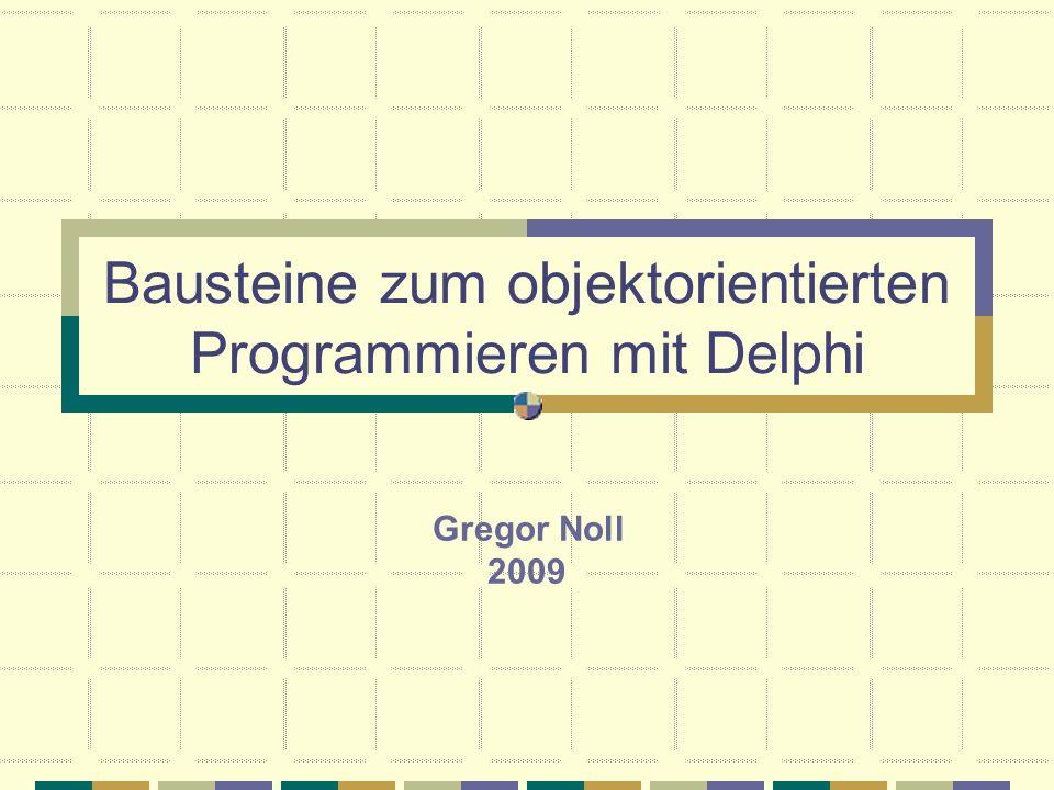 Bausteine zum objektorientierten Programmieren mit Delphi Gregor Noll 2009