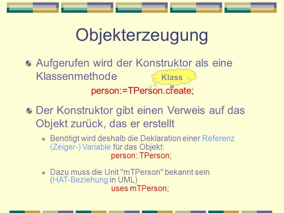 Objekterzeugung Aufgerufen wird der Konstruktor als eine Klassenmethode person:=TPerson.create; Klass e Der Konstruktor gibt einen Verweis auf das Obj
