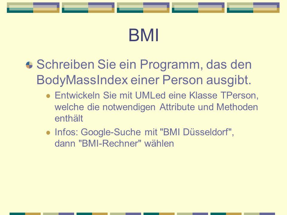BMI Schreiben Sie ein Programm, das den BodyMassIndex einer Person ausgibt. Entwickeln Sie mit UMLed eine Klasse TPerson, welche die notwendigen Attri