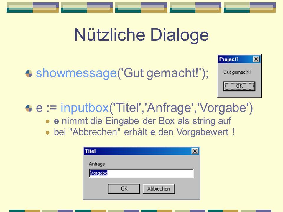 Nützliche Dialoge showmessage('Gut gemacht!'); e := inputbox('Titel','Anfrage','Vorgabe') e nimmt die Eingabe der Box als string auf bei